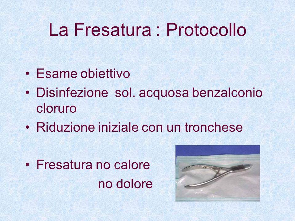 La Fresatura : Protocollo Esame obiettivo Disinfezione sol. acquosa benzalconio cloruro Riduzione iniziale con un tronchese Fresatura no calore no dol