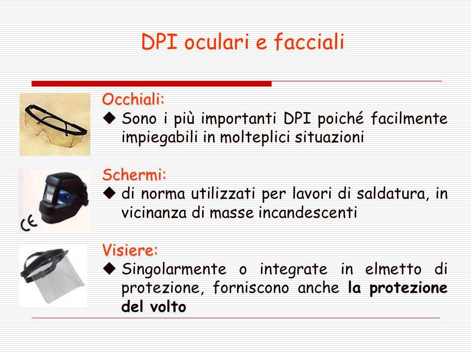 DPI oculari e facciali Occhiali: Sono i più importanti DPI poiché facilmente impiegabili in molteplici situazioniSchermi: di norma utilizzati per lavori di saldatura, in vicinanza di masse incandescentiVisiere: Singolarmente o integrate in elmetto di protezione, forniscono anche la protezione del volto