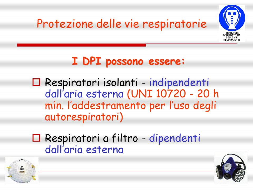 Protezione delle vie respiratorie I DPI possono essere: Respiratori isolanti - indipendenti dallaria esterna (UNI 10720 - 20 h min.