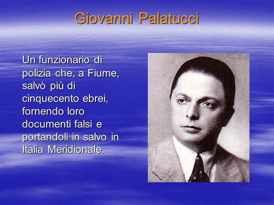 Giovanni Palatucci Un funzionario di polizia che, a Fiume, salvò più di cinquecento ebrei, fornendo loro documenti falsi e portandoli in salvo in Italia Meridionale.
