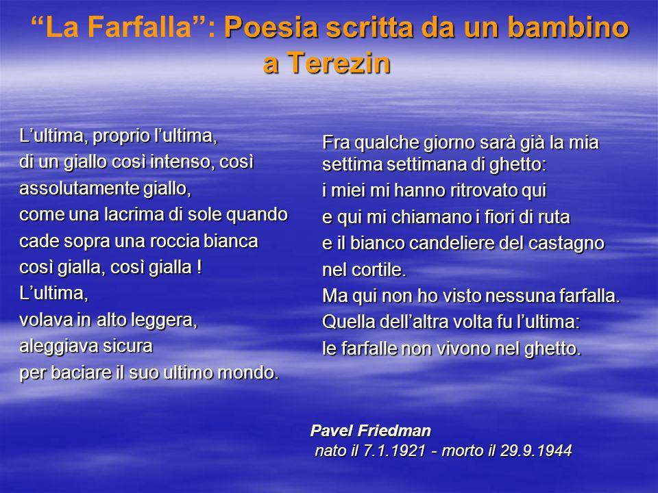 Poesia scritta da un bambino a Terezin La Farfalla: Poesia scritta da un bambino a Terezin Lultima, proprio lultima, di un giallo così intenso, così assolutamente giallo, come una lacrima di sole quando cade sopra una roccia bianca così gialla, così gialla .