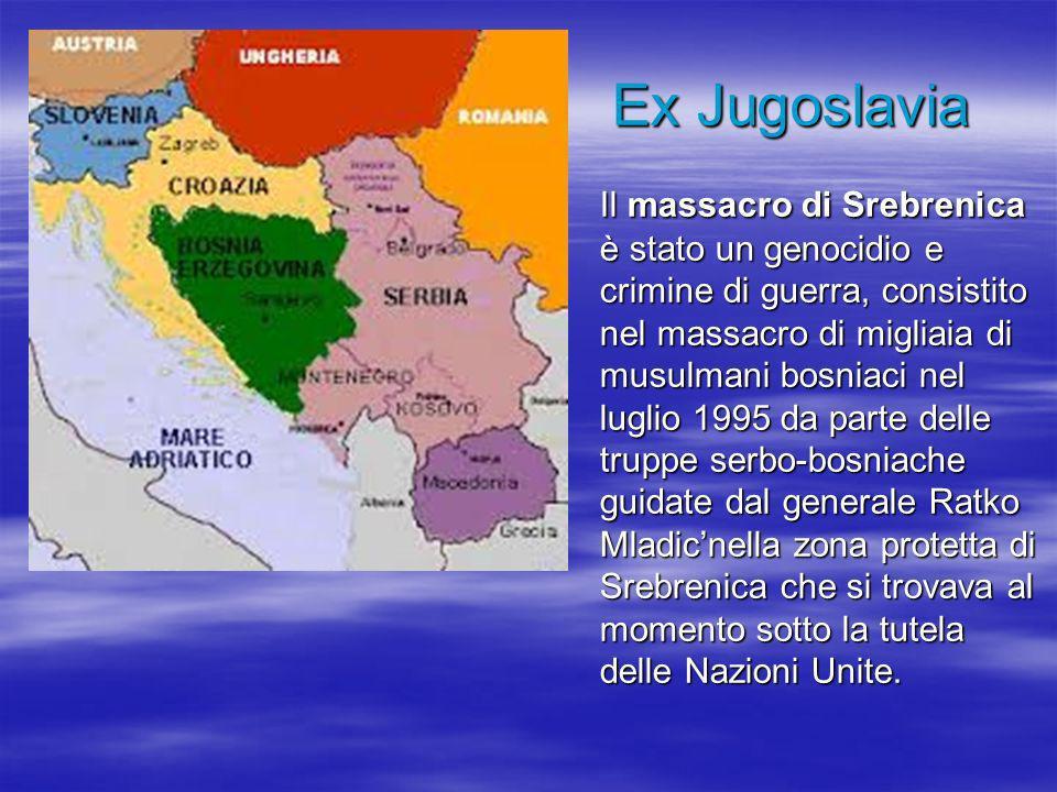 Ex Jugoslavia Il massacro di Srebrenica è stato un genocidio e crimine di guerra, consistito nel massacro di migliaia di musulmani bosniaci nel luglio 1995 da parte delle truppe serbo-bosniache guidate dal generale Ratko Mladicnella zona protetta di Srebrenica che si trovava al momento sotto la tutela delle Nazioni Unite.