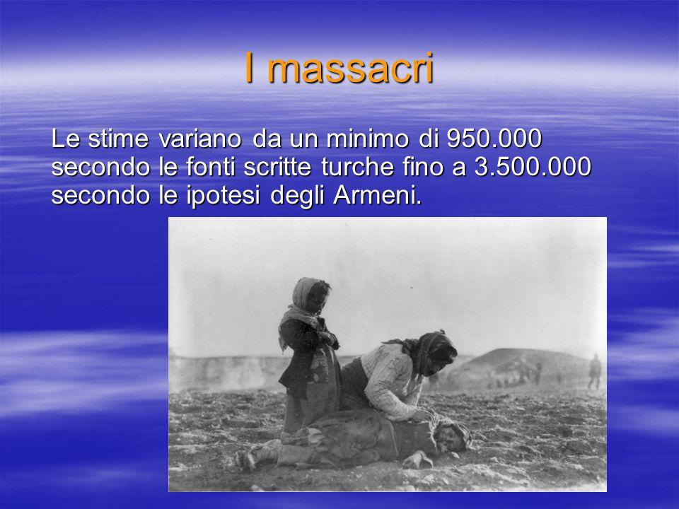 I massacri Le stime variano da un minimo di 950.000 secondo le fonti scritte turche fino a 3.500.000 secondo le ipotesi degli Armeni.
