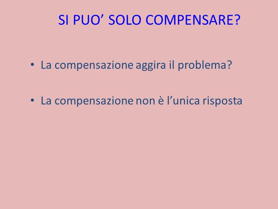 SI PUO SOLO COMPENSARE? La compensazione aggira il problema? La compensazione non è lunica risposta