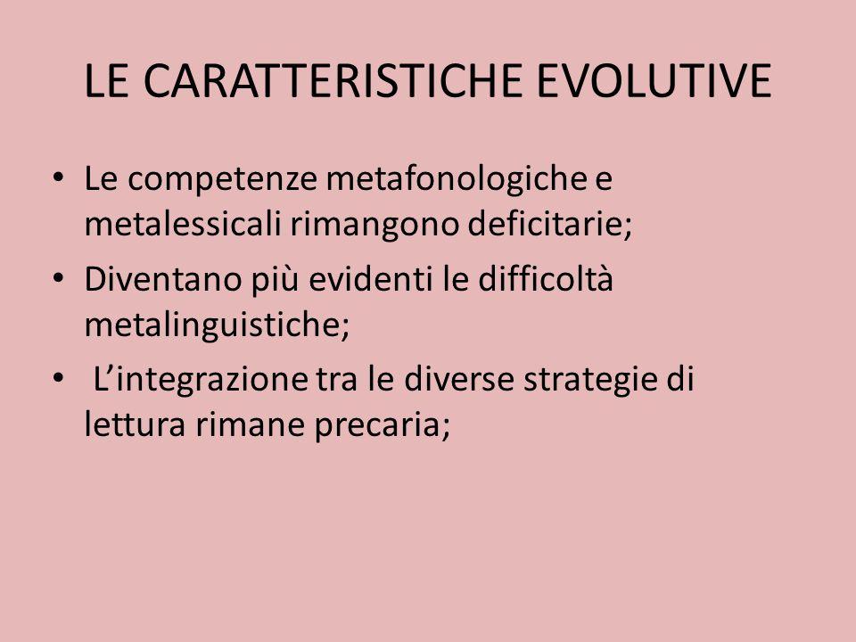 LE CARATTERISTICHE EVOLUTIVE Le competenze metafonologiche e metalessicali rimangono deficitarie; Diventano più evidenti le difficoltà metalinguistiche; Lintegrazione tra le diverse strategie di lettura rimane precaria;