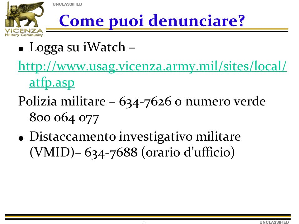 UNCLASSIFIED 4 Come puoi denunciare? Logga su iWatch – http://www.usag.vicenza.army.mil/sites/local/ atfp.asp Polizia militare – 634-7626 o numero ver