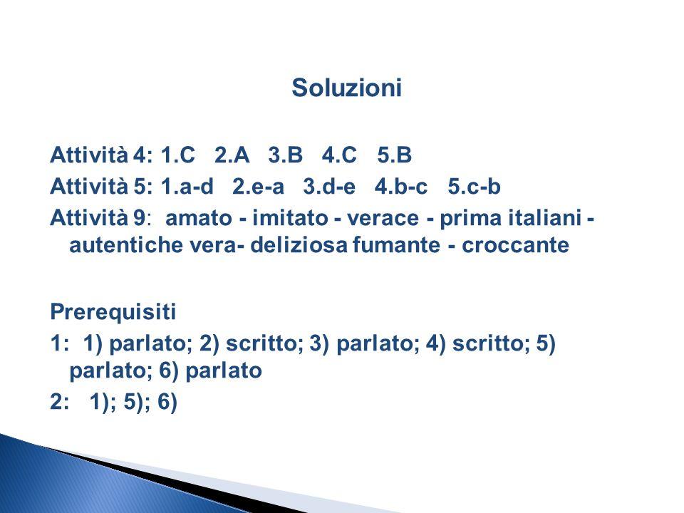 Soluzioni Attività 4: 1.C 2.A 3.B 4.C 5.B Attività 5: 1.a-d 2.e-a 3.d-e 4.b-c 5.c-b Attività 9: amato - imitato - verace - prima italiani - autentiche