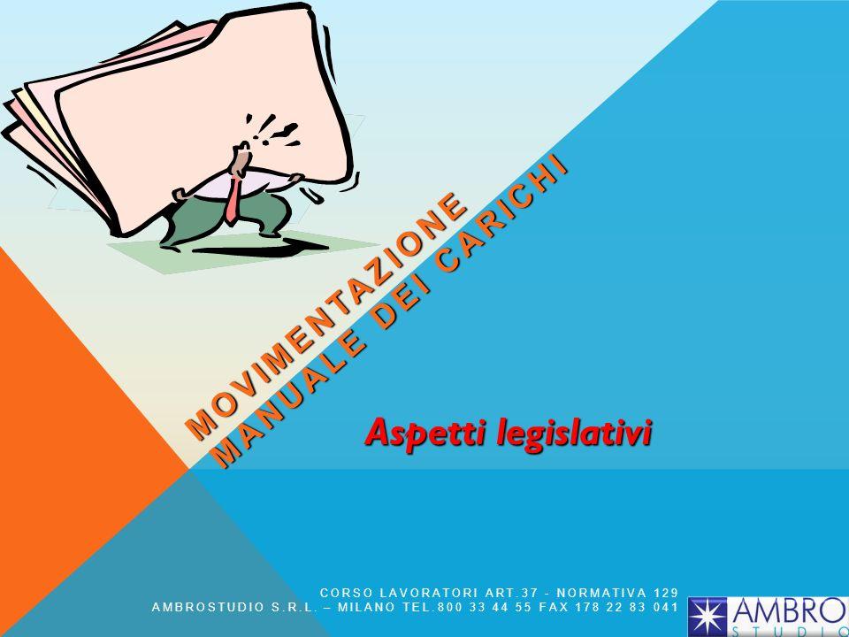 Aspetti legislativi MOVIMENTAZIONE MANUALE DEI CARICHI CORSO LAVORATORI ART.37 - NORMATIVA 129 AMBROSTUDIO S.R.L. – MILANO TEL.800 33 44 55 FAX 178 22