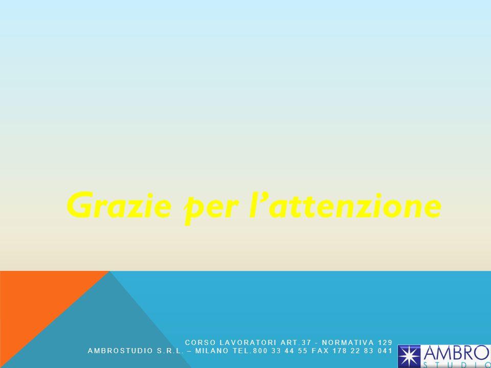 Grazie per lattenzione CORSO LAVORATORI ART.37 - NORMATIVA 129 AMBROSTUDIO S.R.L. – MILANO TEL.800 33 44 55 FAX 178 22 83 041