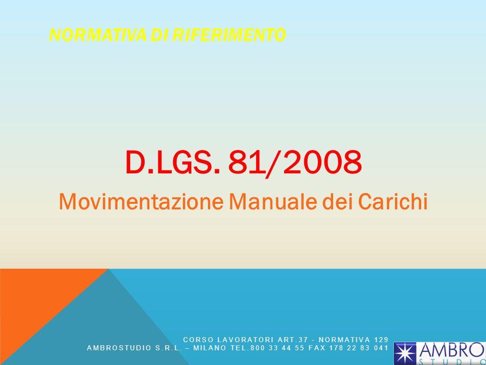 NORMATIVA DI RIFERIMENTO D.LGS. 81/2008 Movimentazione Manuale dei Carichi CORSO LAVORATORI ART.37 - NORMATIVA 129 AMBROSTUDIO S.R.L. – MILANO TEL.800