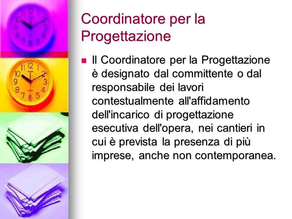 Coordinatore per la Progettazione Il Coordinatore per la Progettazione è designato dal committente o dal responsabile dei lavori contestualmente all'a