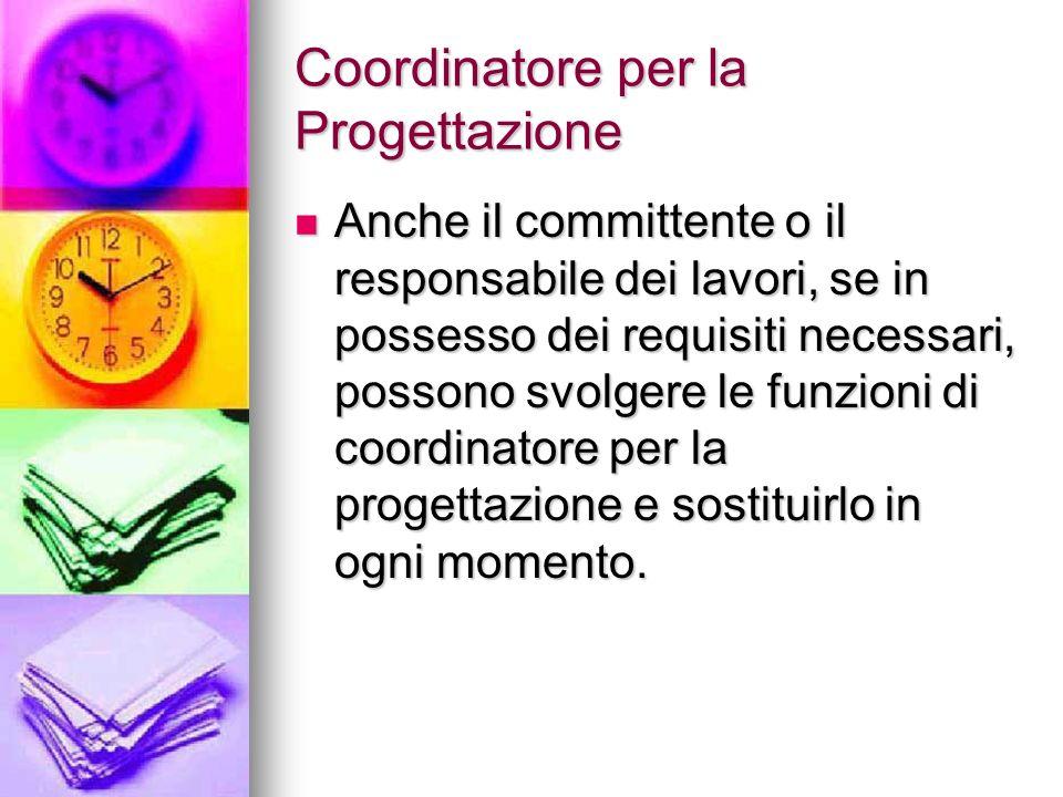 Coordinatore per la Progettazione Anche il committente o il responsabile dei lavori, se in possesso dei requisiti necessari, possono svolgere le funzi