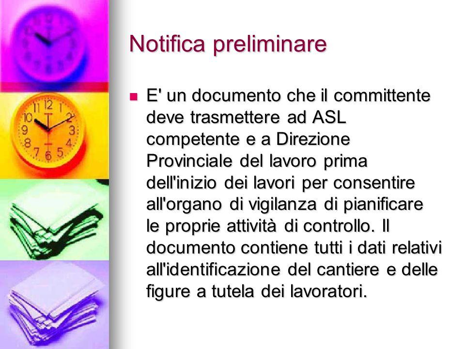 Notifica preliminare E' un documento che il committente deve trasmettere ad ASL competente e a Direzione Provinciale del lavoro prima dell'inizio dei
