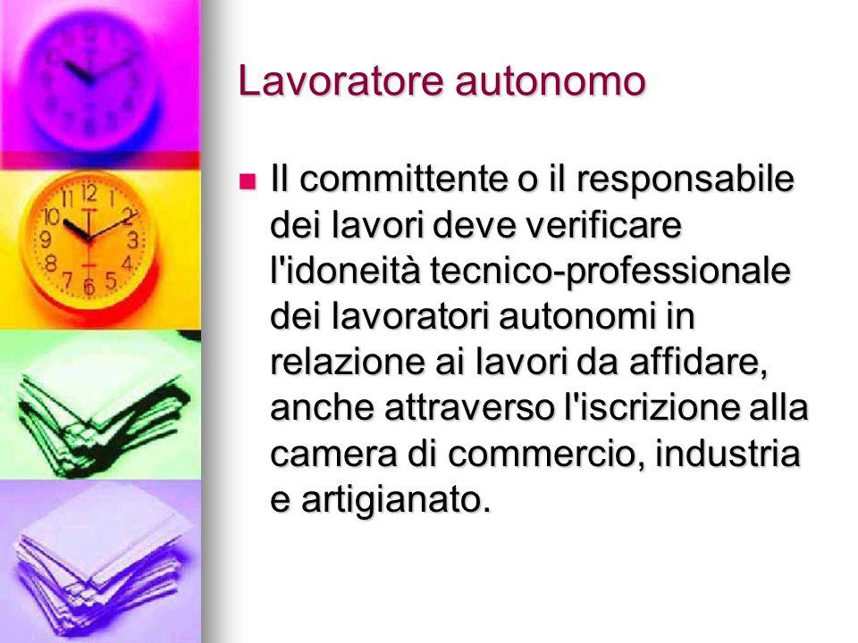 Lavoratore autonomo Il committente o il responsabile dei lavori deve verificare l'idoneità tecnico-professionale dei lavoratori autonomi in relazione