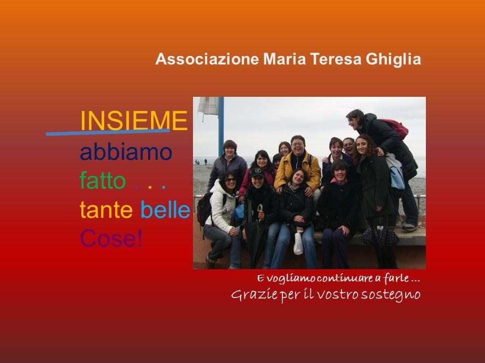 INSIEME abbiamo fatto... tante belle Cose! E vogliamo continuare a farle … Grazie per il vostro sostegno Associazione Maria Teresa Ghiglia
