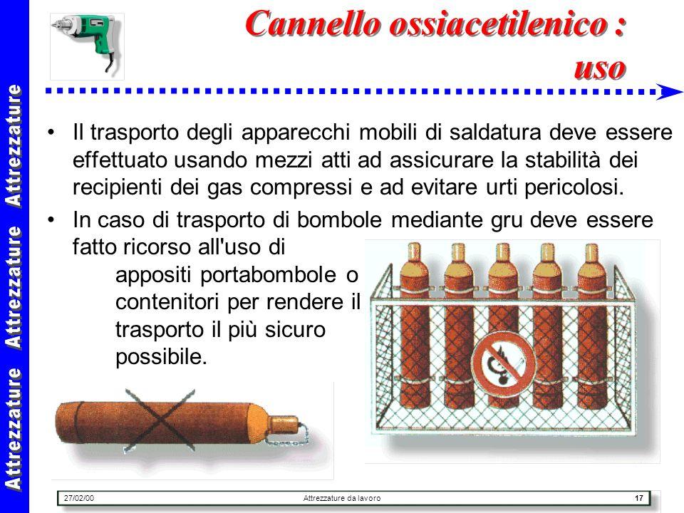27/02/00Attrezzature da lavoro17 Cannello ossiacetilenico : uso Il trasporto degli apparecchi mobili di saldatura deve essere effettuato usando mezzi