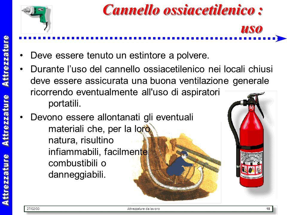 27/02/00Attrezzature da lavoro18 Cannello ossiacetilenico : uso Deve essere tenuto un estintore a polvere. Durante luso del cannello ossiacetilenico n