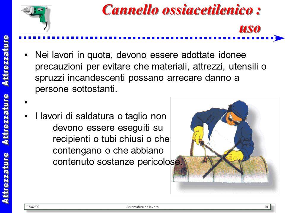 27/02/00Attrezzature da lavoro20 Cannello ossiacetilenico : uso Nei lavori in quota, devono essere adottate idonee precauzioni per evitare che materia