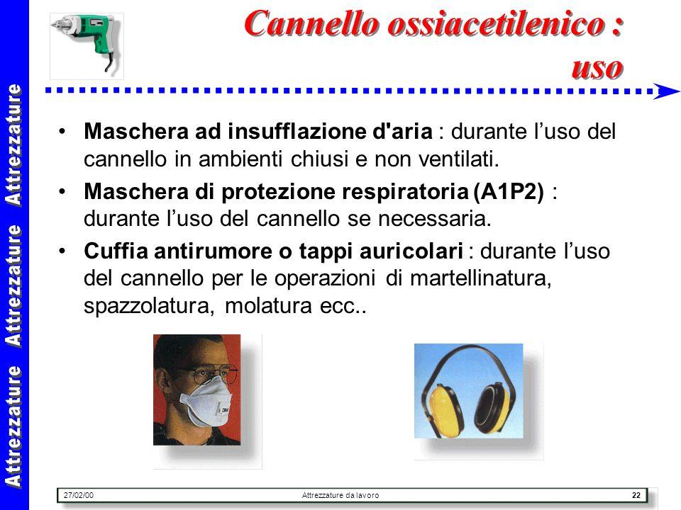 27/02/00Attrezzature da lavoro22 Cannello ossiacetilenico : uso Maschera ad insufflazione d'aria : durante luso del cannello in ambienti chiusi e non