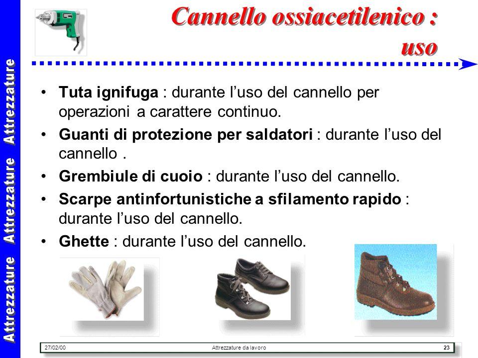27/02/00Attrezzature da lavoro23 Cannello ossiacetilenico : uso Tuta ignifuga : durante luso del cannello per operazioni a carattere continuo. Guanti