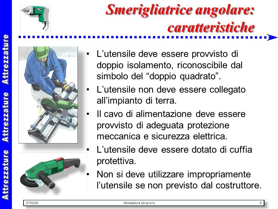 27/02/00Attrezzature da lavoro3 Smerigliatrice angolare: caratteristiche Lutensile deve essere provvisto di doppio isolamento, riconoscibile dal simbo