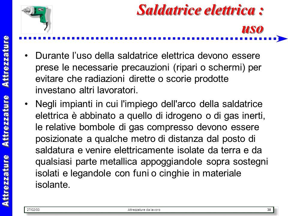 27/02/00Attrezzature da lavoro30 Saldatrice elettrica : uso Durante luso della saldatrice elettrica devono essere prese le necessarie precauzioni (rip