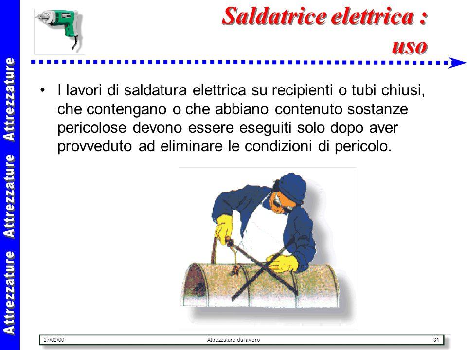 27/02/00Attrezzature da lavoro31 Saldatrice elettrica : uso I lavori di saldatura elettrica su recipienti o tubi chiusi, che contengano o che abbiano