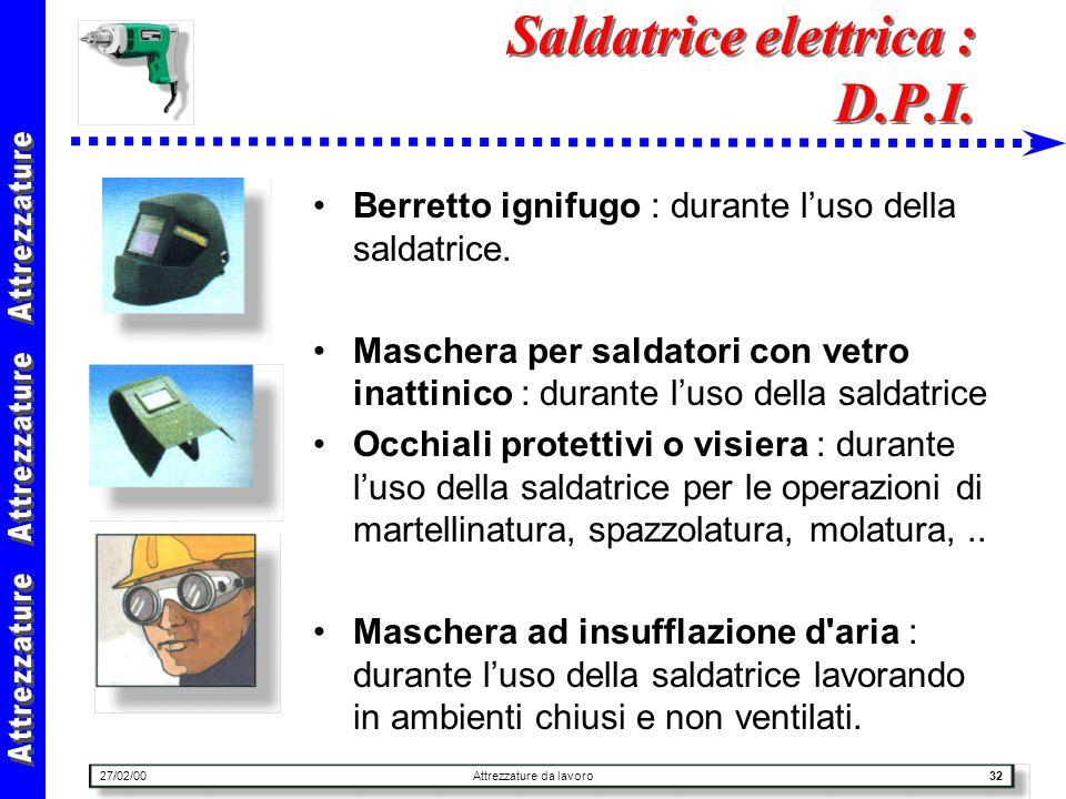 27/02/00Attrezzature da lavoro32 Saldatrice elettrica : D.P.I. Berretto ignifugo : durante luso della saldatrice. Maschera per saldatori con vetro ina