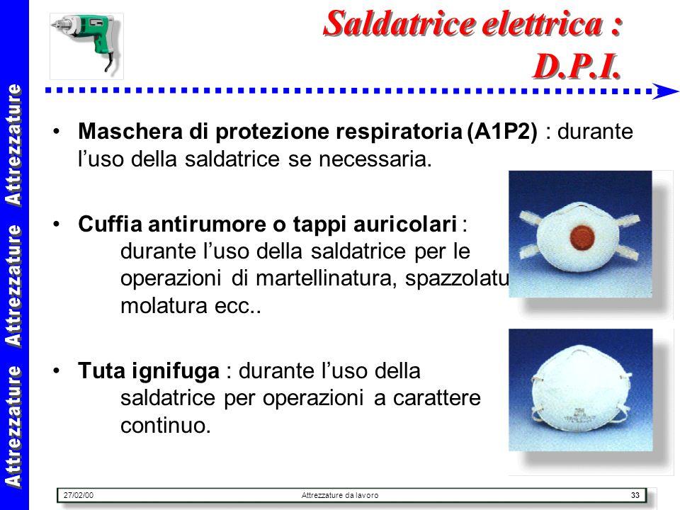 27/02/00Attrezzature da lavoro33 Saldatrice elettrica : D.P.I. Maschera di protezione respiratoria (A1P2) : durante luso della saldatrice se necessari