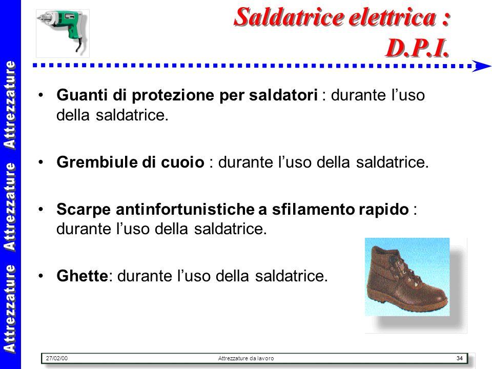 27/02/00Attrezzature da lavoro34 Saldatrice elettrica : D.P.I. Guanti di protezione per saldatori : durante luso della saldatrice. Grembiule di cuoio