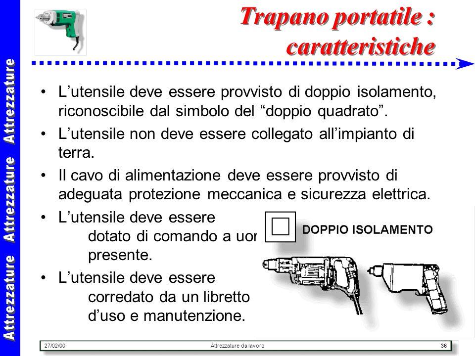 27/02/00Attrezzature da lavoro36 Trapano portatile : caratteristiche Lutensile deve essere provvisto di doppio isolamento, riconoscibile dal simbolo d