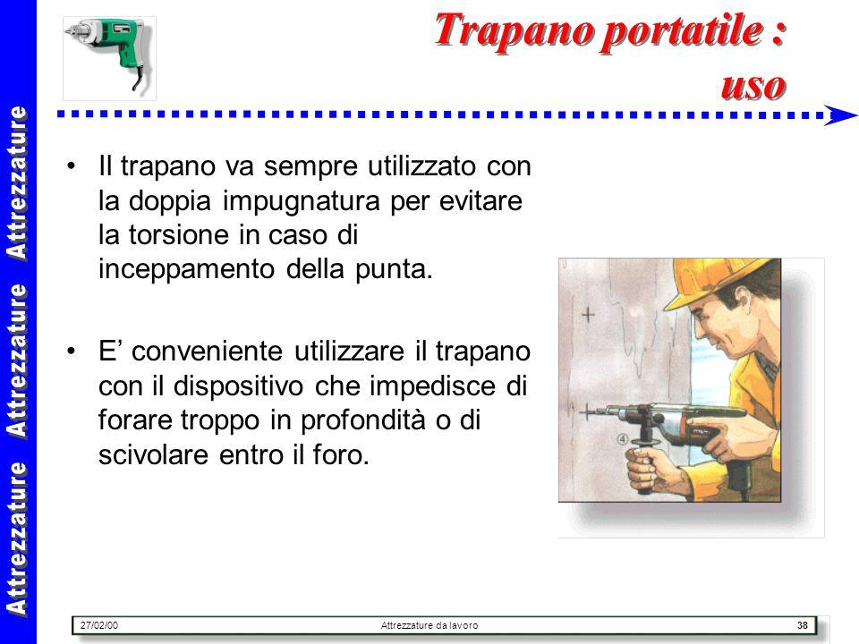 27/02/00Attrezzature da lavoro38 Trapano portatile : uso Il trapano va sempre utilizzato con la doppia impugnatura per evitare la torsione in caso di