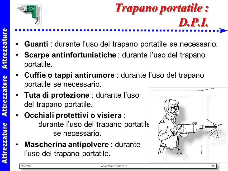 27/02/00Attrezzature da lavoro39 Trapano portatile : D.P.I. Guanti : durante luso del trapano portatile se necessario. Scarpe antinfortunistiche : dur