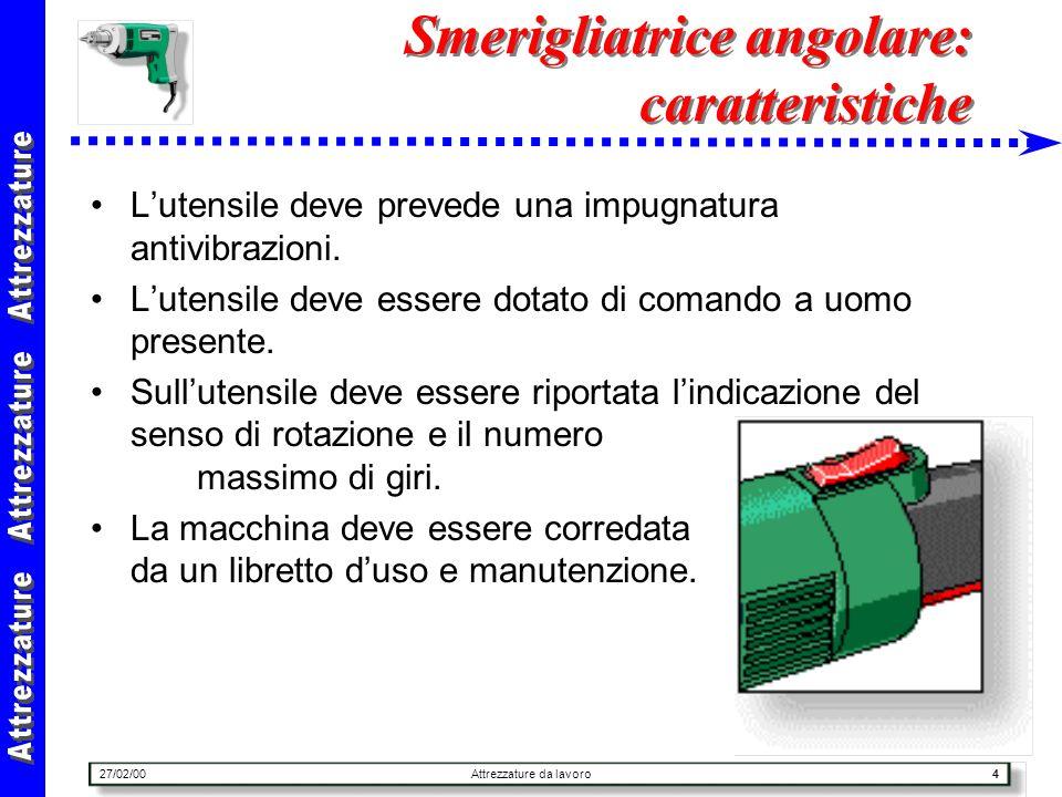 27/02/00Attrezzature da lavoro4 Smerigliatrice angolare: caratteristiche Lutensile deve prevede una impugnatura antivibrazioni. Lutensile deve essere