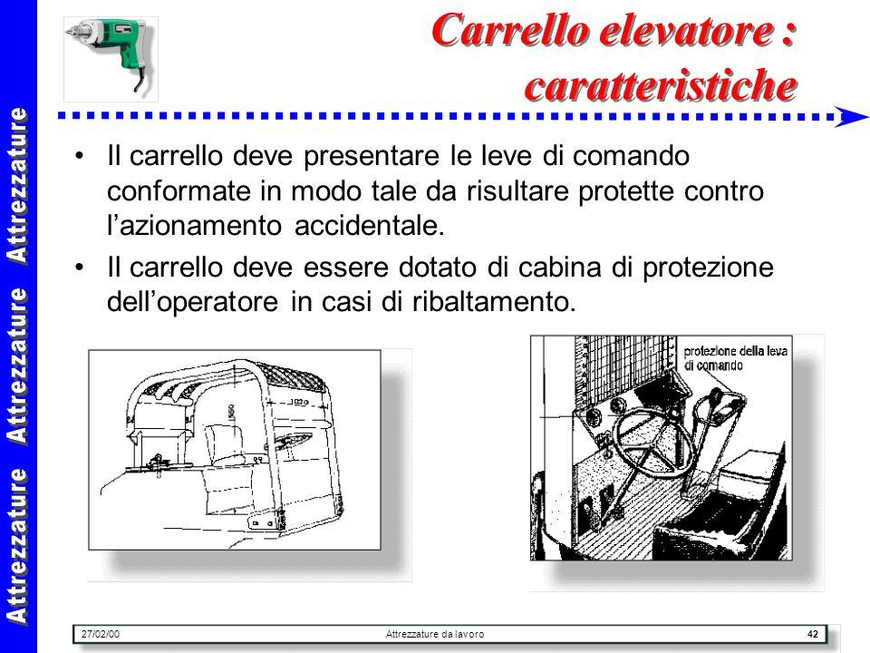 27/02/00Attrezzature da lavoro42 Carrello elevatore : caratteristiche Il carrello deve presentare le leve di comando conformate in modo tale da risult