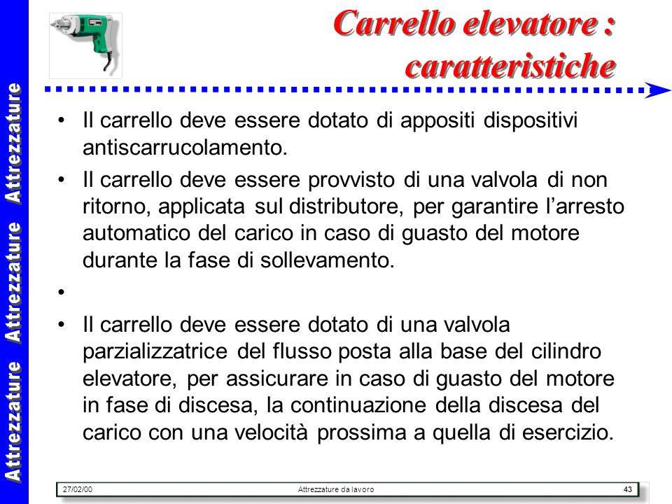 27/02/00Attrezzature da lavoro43 Carrello elevatore : caratteristiche Il carrello deve essere dotato di appositi dispositivi antiscarrucolamento. Il c