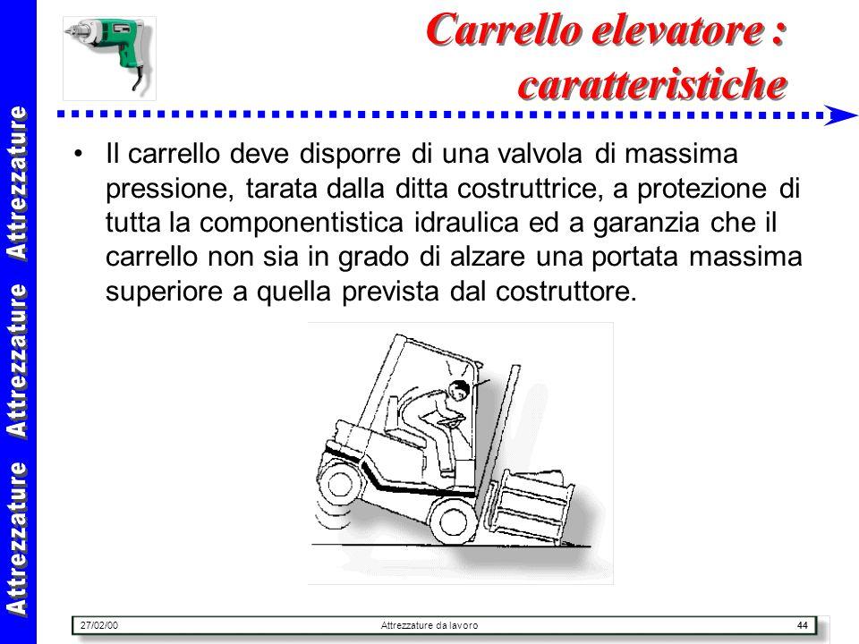 27/02/00Attrezzature da lavoro44 Carrello elevatore : caratteristiche Il carrello deve disporre di una valvola di massima pressione, tarata dalla ditt