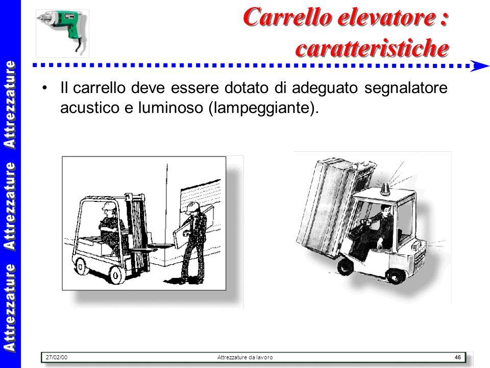 27/02/00Attrezzature da lavoro46 Carrello elevatore : caratteristiche Il carrello deve essere dotato di adeguato segnalatore acustico e luminoso (lamp