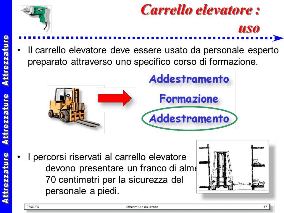 27/02/00Attrezzature da lavoro47 Carrello elevatore : uso Il carrello elevatore deve essere usato da personale esperto preparato attraverso uno specif