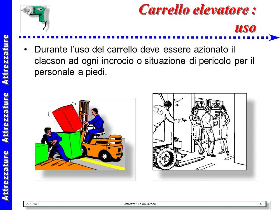 27/02/00Attrezzature da lavoro49 Carrello elevatore : uso Durante luso del carrello deve essere azionato il clacson ad ogni incrocio o situazione di p
