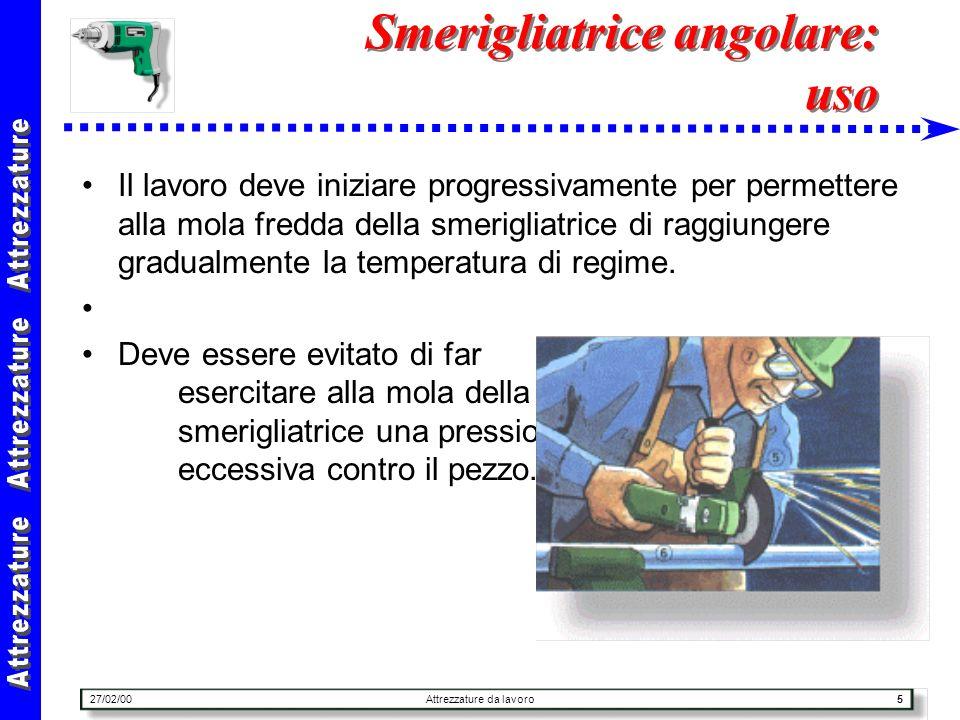 27/02/00Attrezzature da lavoro5 Smerigliatrice angolare: uso Il lavoro deve iniziare progressivamente per permettere alla mola fredda della smerigliat