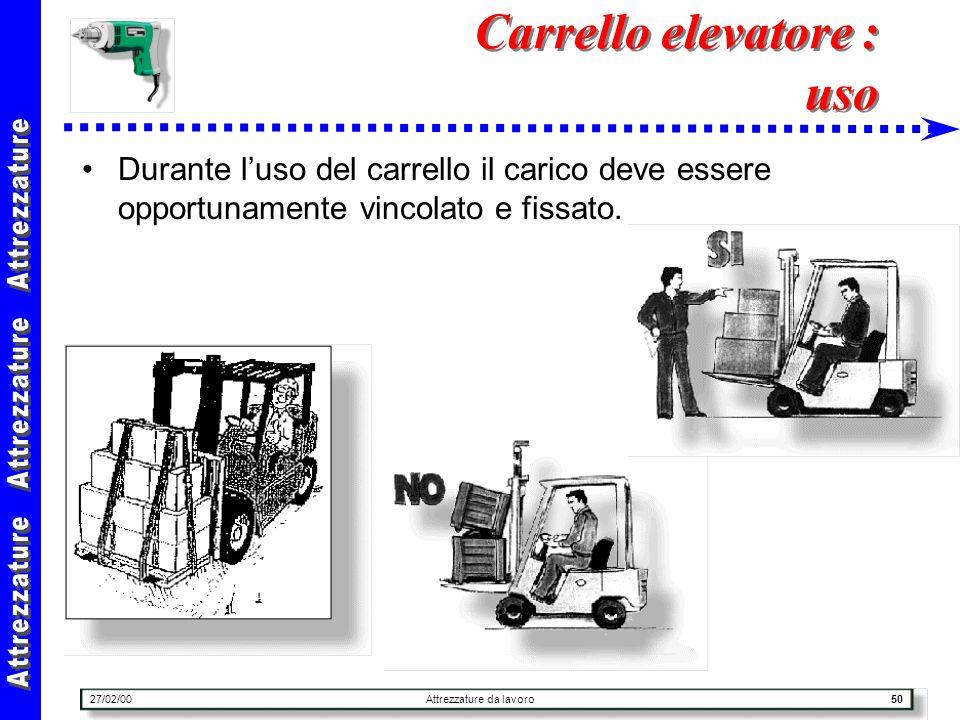 27/02/00Attrezzature da lavoro50 Carrello elevatore : uso Durante luso del carrello il carico deve essere opportunamente vincolato e fissato.