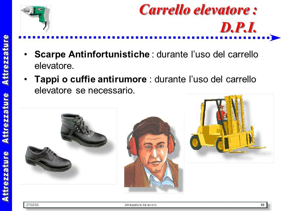 27/02/00Attrezzature da lavoro59 Carrello elevatore : D.P.I. Scarpe Antinfortunistiche : durante luso del carrello elevatore. Tappi o cuffie antirumor
