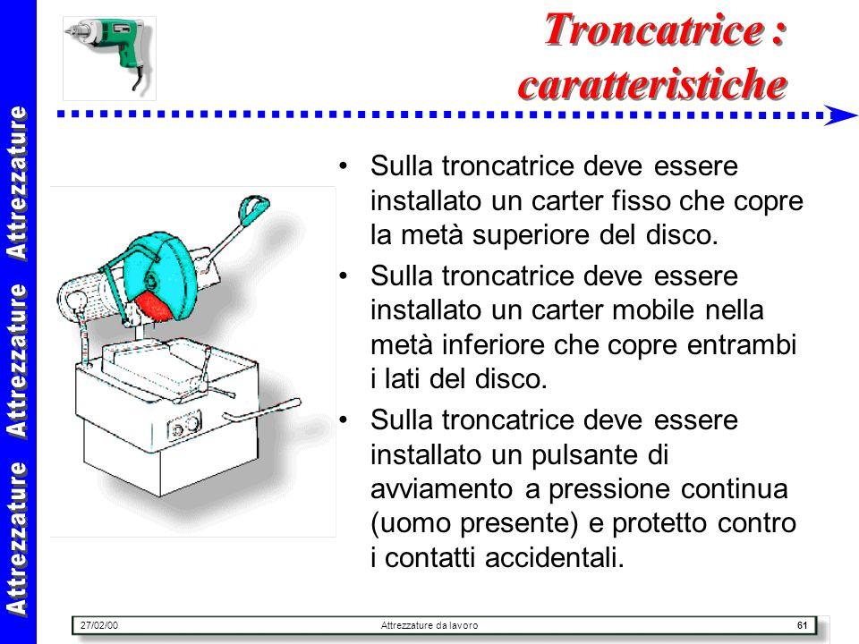 27/02/00Attrezzature da lavoro61 Troncatrice : caratteristiche Sulla troncatrice deve essere installato un carter fisso che copre la metà superiore de