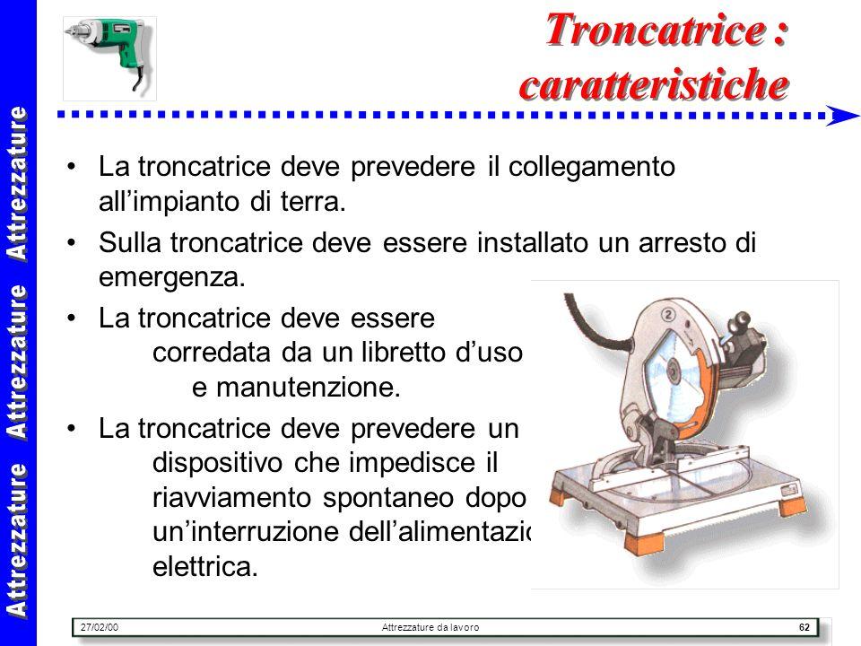27/02/00Attrezzature da lavoro62 Troncatrice : caratteristiche La troncatrice deve prevedere il collegamento allimpianto di terra. Sulla troncatrice d