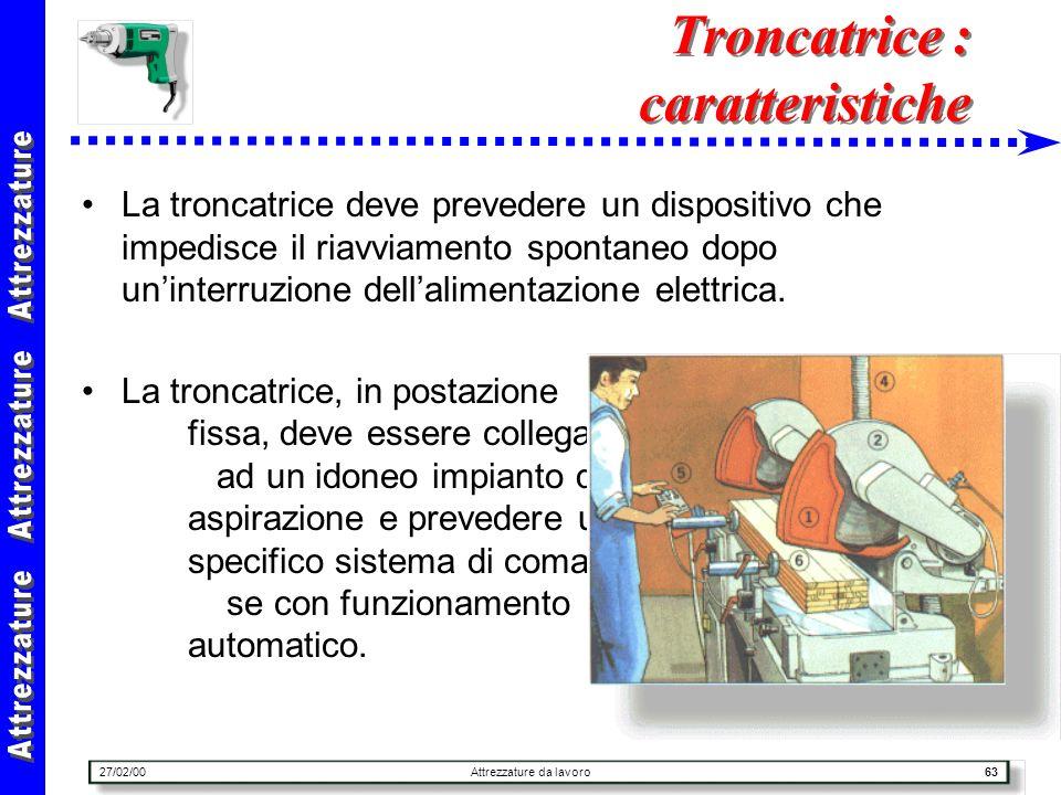 27/02/00Attrezzature da lavoro63 Troncatrice : caratteristiche La troncatrice deve prevedere un dispositivo che impedisce il riavviamento spontaneo do