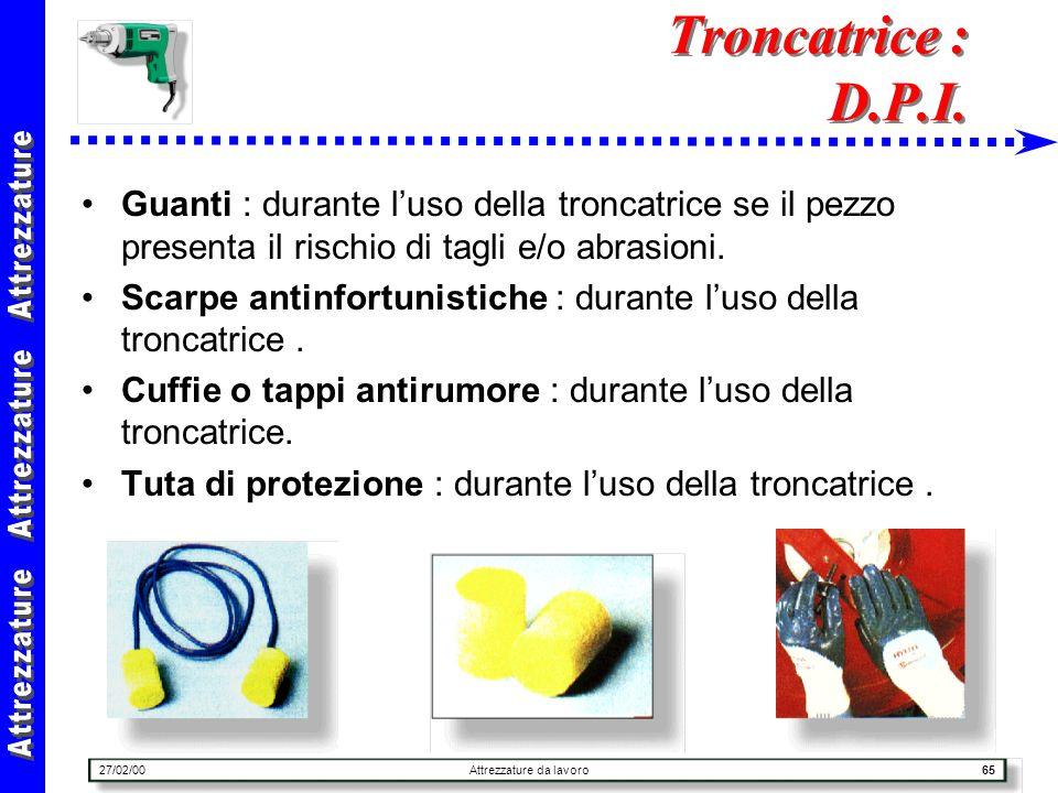 27/02/00Attrezzature da lavoro65 Troncatrice : D.P.I. Guanti : durante luso della troncatrice se il pezzo presenta il rischio di tagli e/o abrasioni.