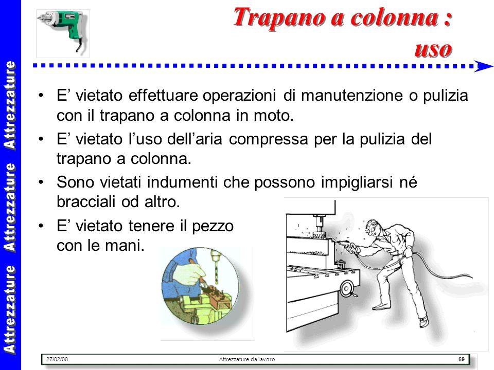 27/02/00Attrezzature da lavoro69 Trapano a colonna : uso E vietato effettuare operazioni di manutenzione o pulizia con il trapano a colonna in moto. E
