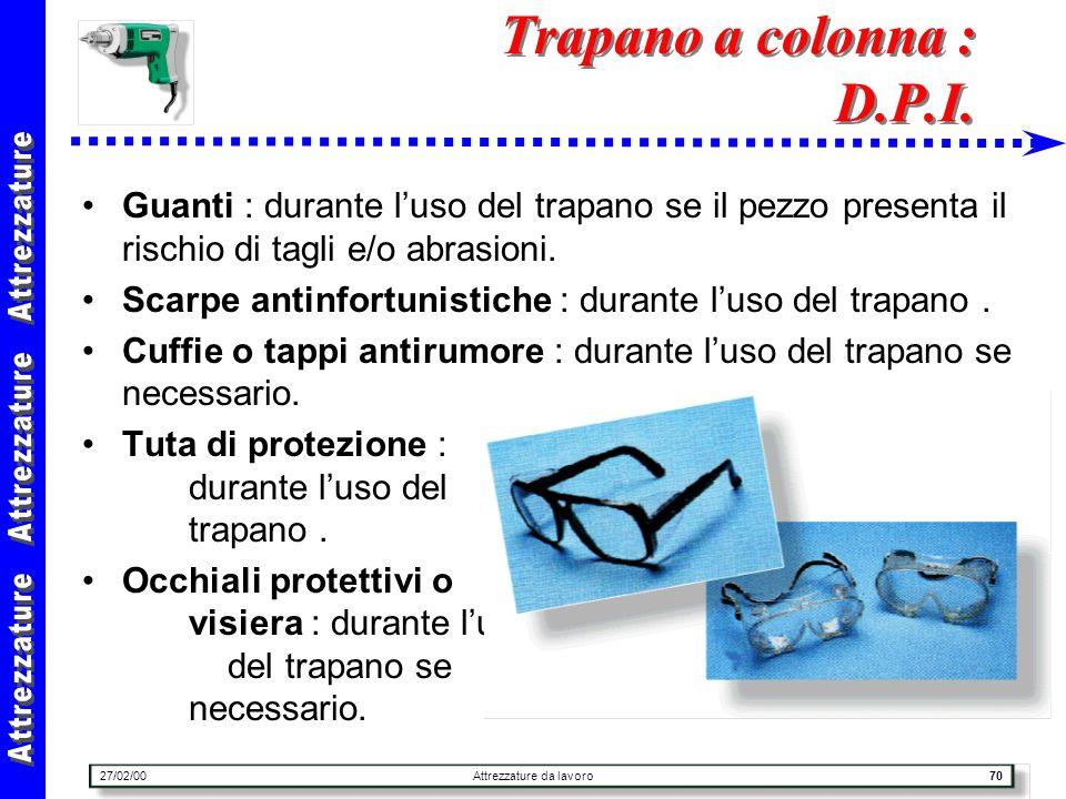 27/02/00Attrezzature da lavoro70 Trapano a colonna : D.P.I. Guanti : durante luso del trapano se il pezzo presenta il rischio di tagli e/o abrasioni.