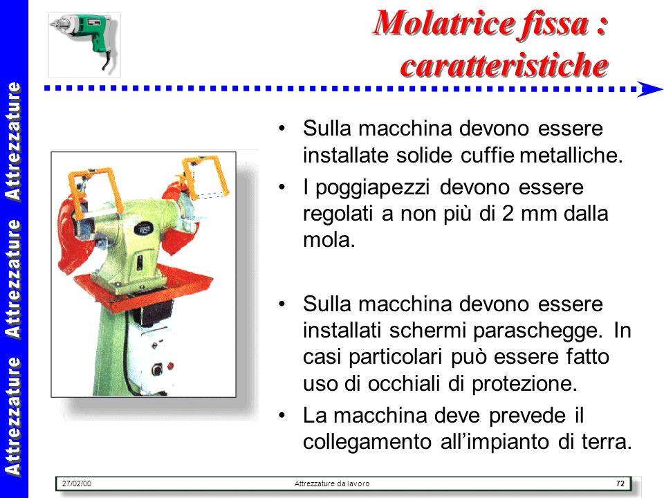 27/02/00Attrezzature da lavoro72 Molatrice fissa : caratteristiche Sulla macchina devono essere installate solide cuffie metalliche. I poggiapezzi dev